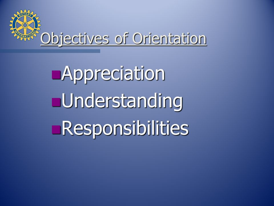 Objectives of Orientation n Appreciation n Understanding n Responsibilities