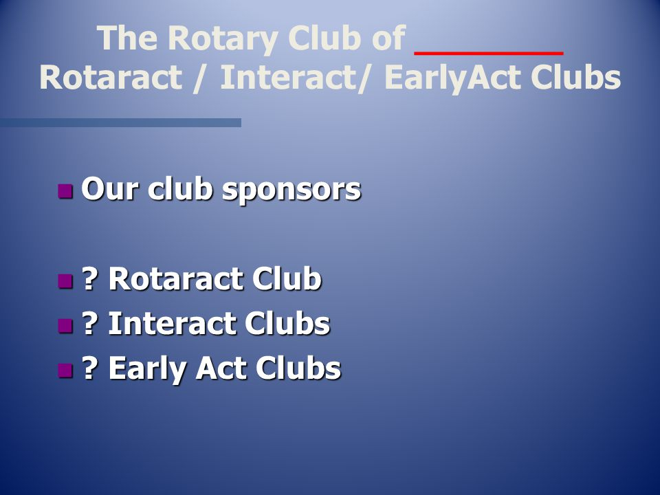 The Rotary Club of _______ Rotaract / Interact/ EarlyAct Clubs n Our club sponsors n .