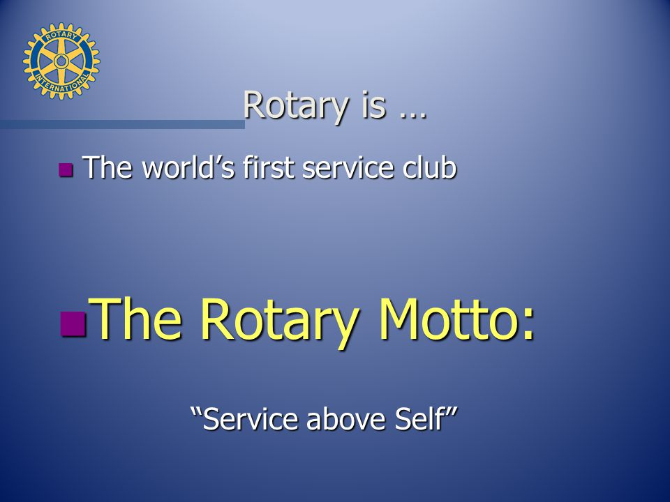 Rotary is … n The world's first service club n The Rotary Motto: Service above Self