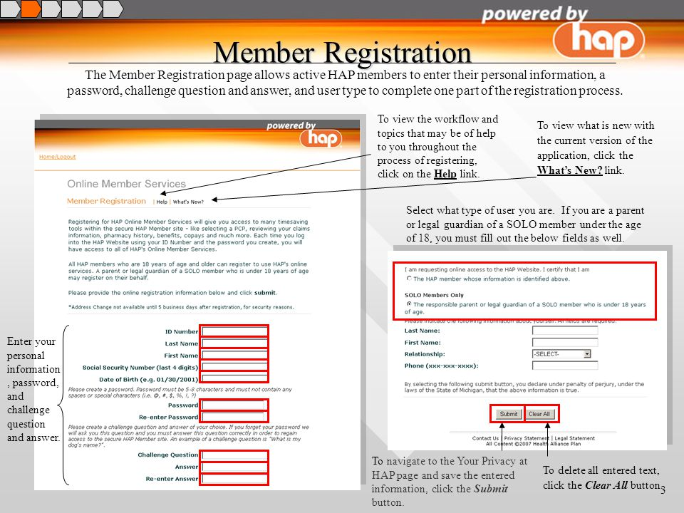 3 Member Registration The Member Registration page allows active HAP members to enter their personal information, a password, challenge question and answer, and user type to complete one part of the registration process.