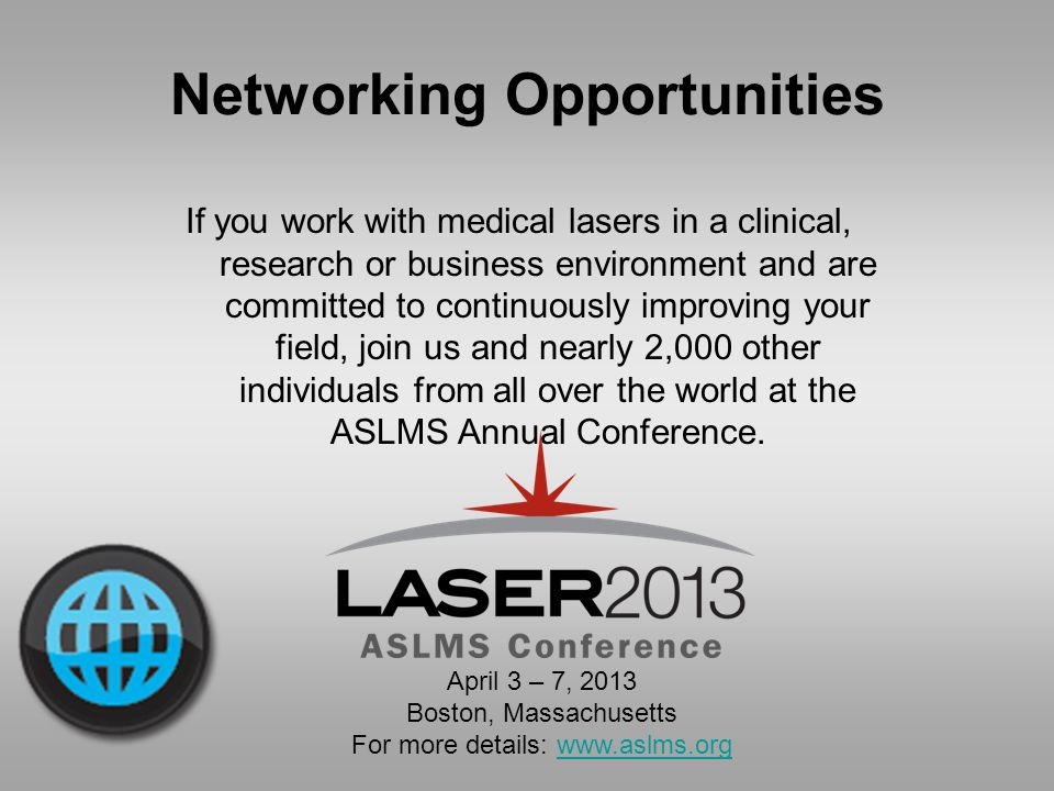 Networking Opportunities If you work with medical lasers in a clinical, research or business environment and are committed to continuously improving your field, join us and nearly 2,000 other individuals from all over the world at the ASLMS Annual Conference.