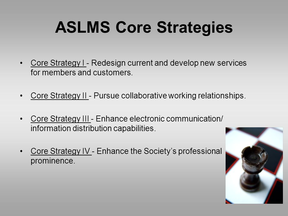 ASLMS Core Strategies Core Strategy I - Redesign current and develop new services for members and customers.