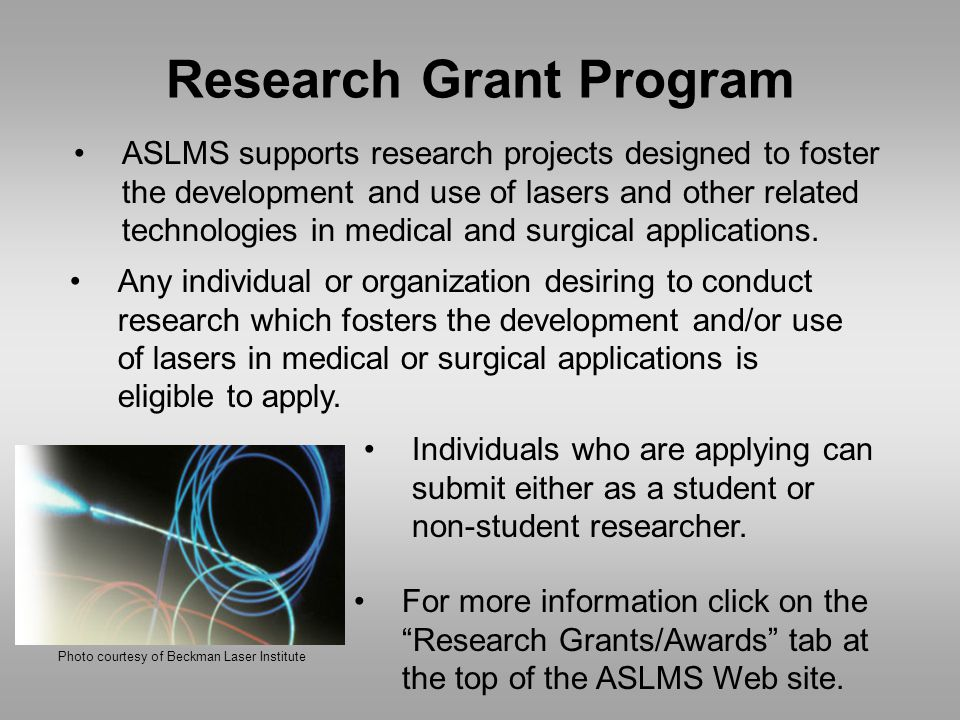 Research Grant Program ASLMS supports research projects designed to foster the development and use of lasers and other related technologies in medical and surgical applications.