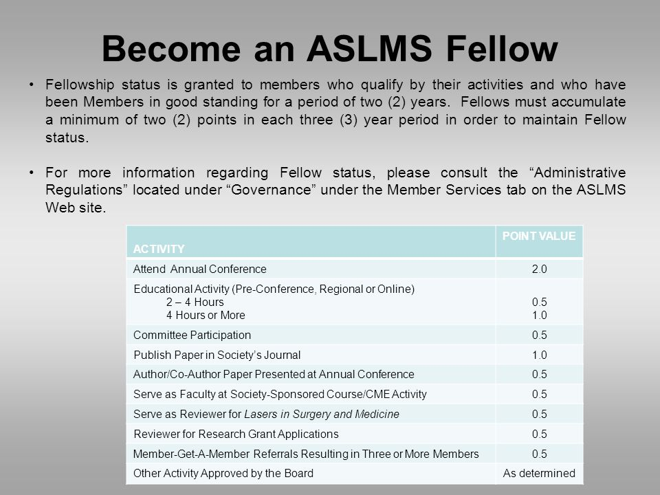 Become an ASLMS Fellow Fellowship status is granted to members who qualify by their activities and who have been Members in good standing for a period of two (2) years.