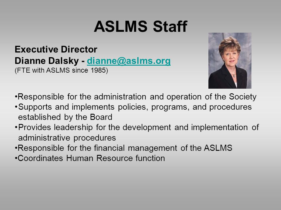 Executive Director Dianne Dalsky - dianne@aslms.orgdianne@aslms.org (FTE with ASLMS since 1985) Responsible for the administration and operation of the Society Supports and implements policies, programs, and procedures established by the Board Provides leadership for the development and implementation of administrative procedures Responsible for the financial management of the ASLMS Coordinates Human Resource function
