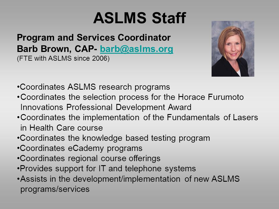 ASLMS Staff Program and Services Coordinator Barb Brown, CAP- barb@aslms.orgbarb@aslms.org (FTE with ASLMS since 2006) Coordinates ASLMS research programs Coordinates the selection process for the Horace Furumoto Innovations Professional Development Award Coordinates the implementation of the Fundamentals of Lasers in Health Care course Coordinates the knowledge based testing program Coordinates eCademy programs Coordinates regional course offerings Provides support for IT and telephone systems Assists in the development/implementation of new ASLMS programs/services