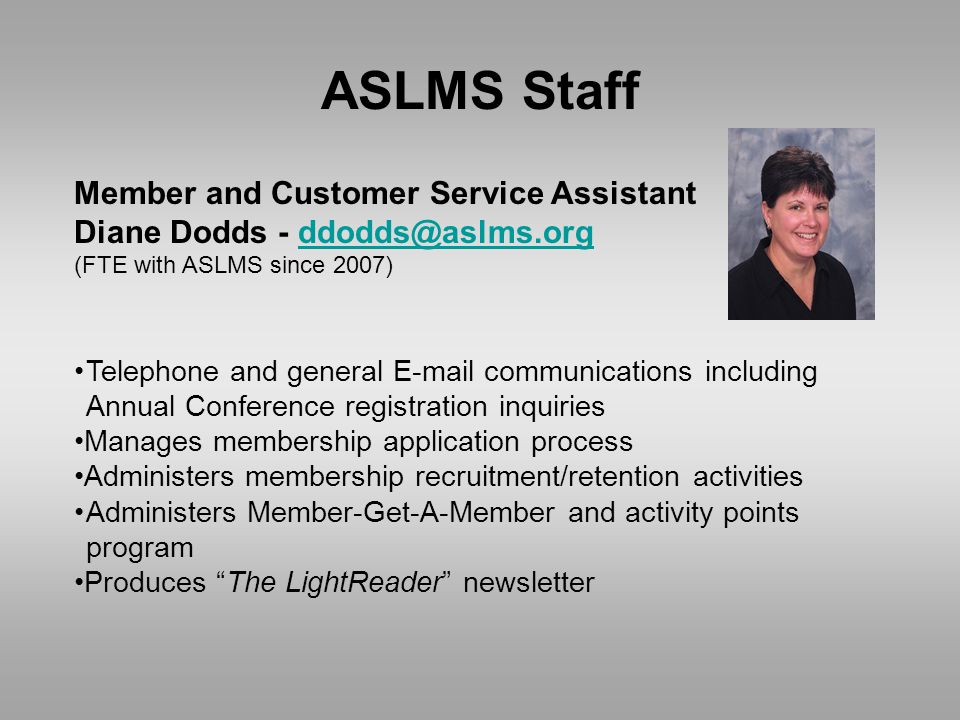 ASLMS Staff Member and Customer Service Assistant Diane Dodds - ddodds@aslms.orgddodds@aslms.org (FTE with ASLMS since 2007) Telephone and general E-mail communications including Annual Conference registration inquiries Manages membership application process Administers membership recruitment/retention activities Administers Member-Get-A-Member and activity points program Produces The LightReader newsletter