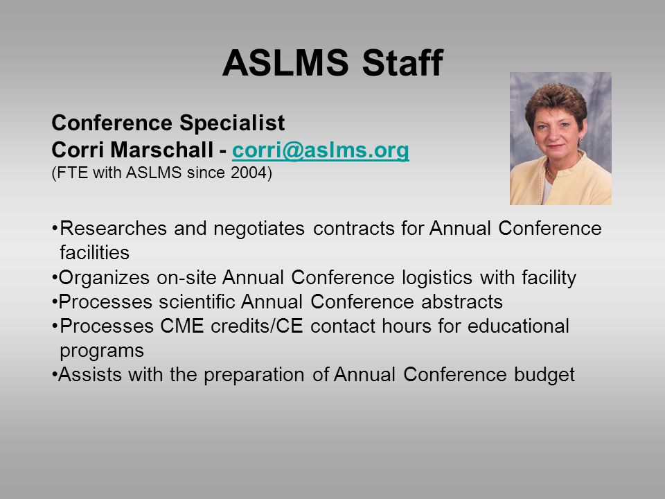 ASLMS Staff Conference Specialist Corri Marschall - corri@aslms.orgcorri@aslms.org (FTE with ASLMS since 2004) Researches and negotiates contracts for Annual Conference facilities Organizes on-site Annual Conference logistics with facility Processes scientific Annual Conference abstracts Processes CME credits/CE contact hours for educational programs Assists with the preparation of Annual Conference budget