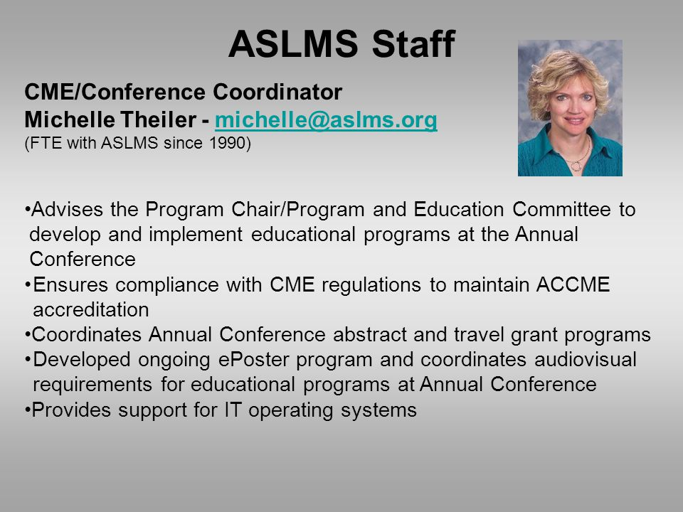 ASLMS Staff CME/Conference Coordinator Michelle Theiler - michelle@aslms.orgmichelle@aslms.org (FTE with ASLMS since 1990) Advises the Program Chair/Program and Education Committee to develop and implement educational programs at the Annual Conference Ensures compliance with CME regulations to maintain ACCME accreditation Coordinates Annual Conference abstract and travel grant programs Developed ongoing ePoster program and coordinates audiovisual requirements for educational programs at Annual Conference Provides support for IT operating systems