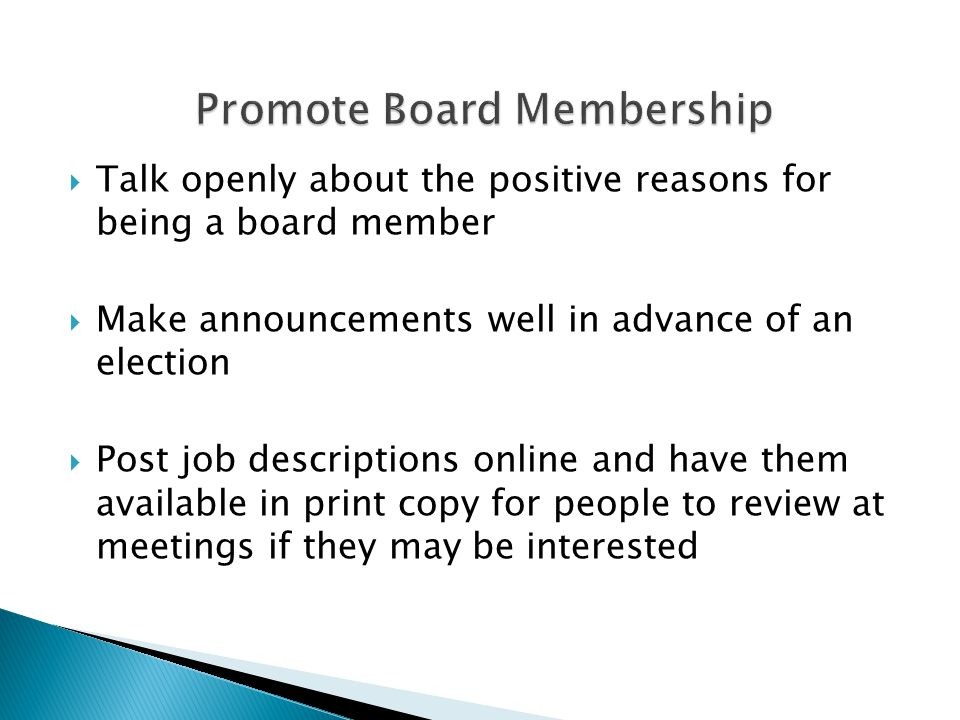  Talk openly about the positive reasons for being a board member  Make announcements well in advance of an election  Post job descriptions online and have them available in print copy for people to review at meetings if they may be interested