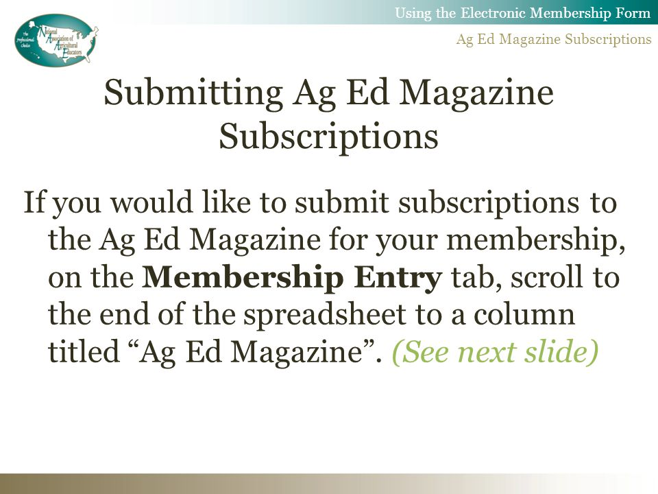 Submitting Ag Ed Magazine Subscriptions If you would like to submit subscriptions to the Ag Ed Magazine for your membership, on the Membership Entry tab, scroll to the end of the spreadsheet to a column titled Ag Ed Magazine .