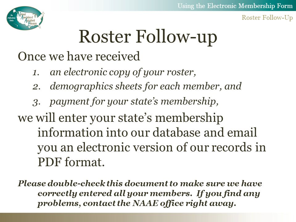 Roster Follow-up Once we have received 1.an electronic copy of your roster, 2.demographics sheets for each member, and 3.payment for your state's membership, we will enter your state's membership information into our database and  you an electronic version of our records in PDF format.