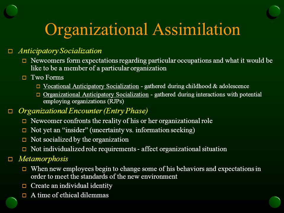 Organizational Assimilation o Anticipatory Socialization o Newcomers form expectations regarding particular occupations and what it would be like to be a member of a particular organization o Two Forms o Vocational Anticipatory Socialization - gathered during childhood & adolescence o Organizational Anticipatory Socialization - gathered during interactions with potential employing organizations (RJPs) o Organizational Encounter (Entry Phase) o Newcomer confronts the reality of his or her organizational role o Not yet an insider (uncertainty vs.