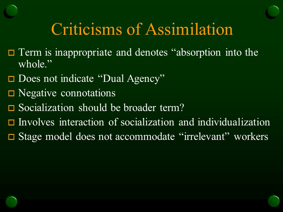 Criticisms of Assimilation o Term is inappropriate and denotes absorption into the whole. o Does not indicate Dual Agency o Negative connotations o Socialization should be broader term.