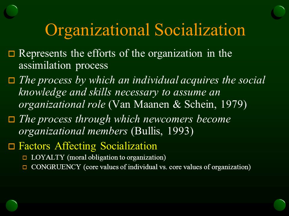 Organizational Socialization o Represents the efforts of the organization in the assimilation process o The process by which an individual acquires the social knowledge and skills necessary to assume an organizational role (Van Maanen & Schein, 1979) o The process through which newcomers become organizational members (Bullis, 1993) o Factors Affecting Socialization o LOYALTY (moral obligation to organization) o CONGRUENCY (core values of individual vs.