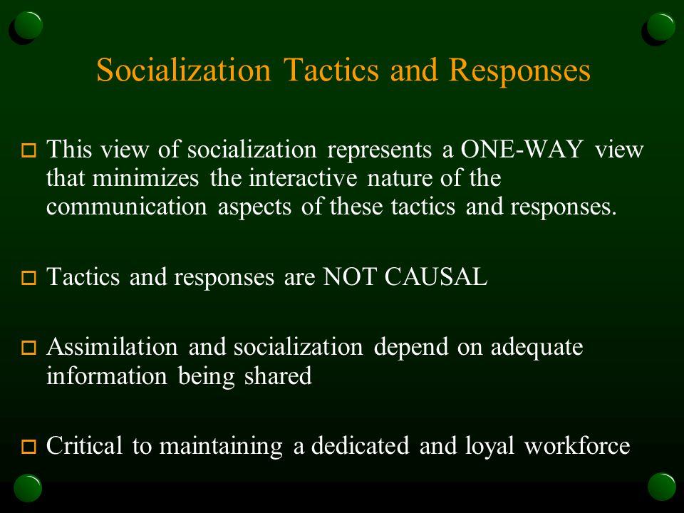 Socialization Tactics and Responses o This view of socialization represents a ONE-WAY view that minimizes the interactive nature of the communication aspects of these tactics and responses.