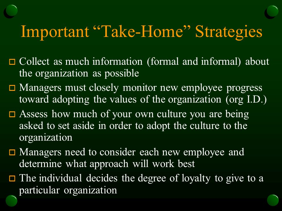 Important Take-Home Strategies o Collect as much information (formal and informal) about the organization as possible o Managers must closely monitor new employee progress toward adopting the values of the organization (org I.D.) o Assess how much of your own culture you are being asked to set aside in order to adopt the culture to the organization o Managers need to consider each new employee and determine what approach will work best o The individual decides the degree of loyalty to give to a particular organization