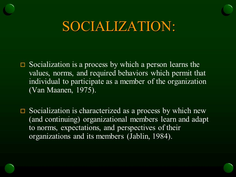 SOCIALIZATION: o Socialization is a process by which a person learns the values, norms, and required behaviors which permit that individual to participate as a member of the organization (Van Maanen, 1975).