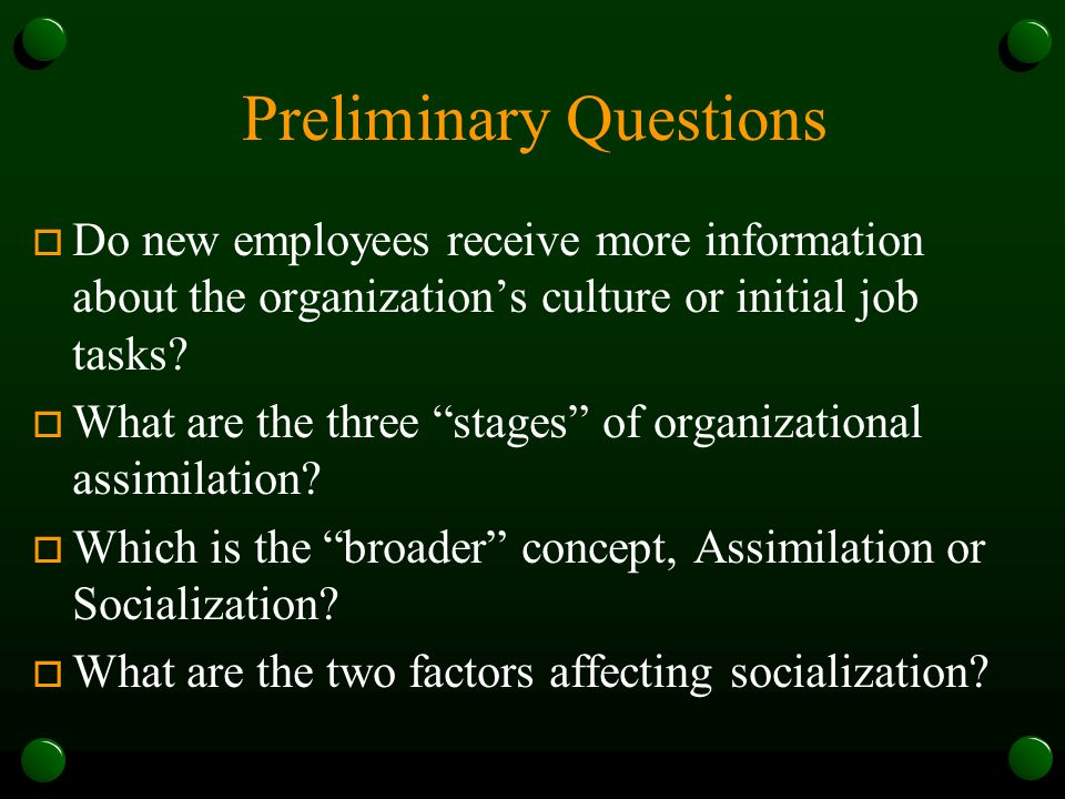 Preliminary Questions o Do new employees receive more information about the organization's culture or initial job tasks.