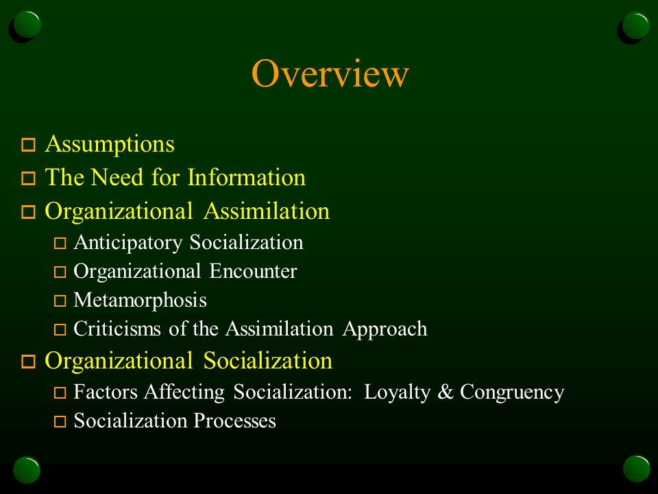 Overview o Assumptions o The Need for Information o Organizational Assimilation o Anticipatory Socialization o Organizational Encounter o Metamorphosis o Criticisms of the Assimilation Approach o Organizational Socialization o Factors Affecting Socialization: Loyalty & Congruency o Socialization Processes