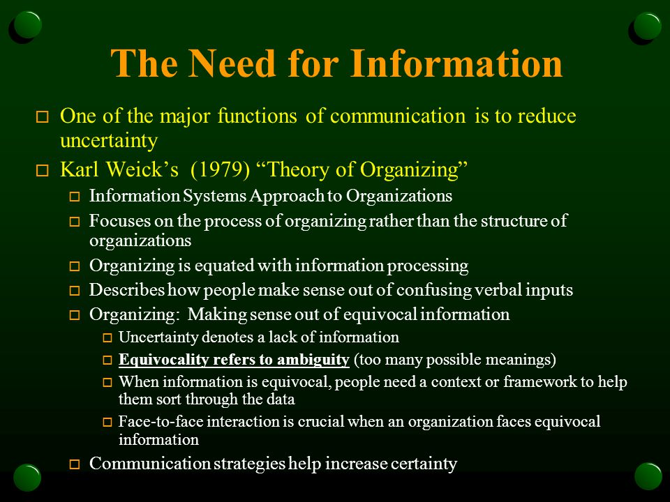 The Need for Information o One of the major functions of communication is to reduce uncertainty o Karl Weick's (1979) Theory of Organizing o Information Systems Approach to Organizations o Focuses on the process of organizing rather than the structure of organizations o Organizing is equated with information processing o Describes how people make sense out of confusing verbal inputs o Organizing: Making sense out of equivocal information o Uncertainty denotes a lack of information o Equivocality refers to ambiguity (too many possible meanings) o When information is equivocal, people need a context or framework to help them sort through the data o Face-to-face interaction is crucial when an organization faces equivocal information o Communication strategies help increase certainty