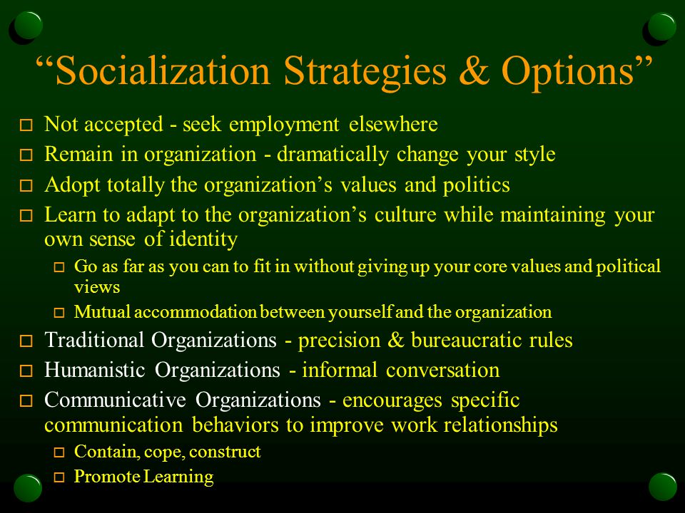 Socialization Strategies & Options o Not accepted - seek employment elsewhere o Remain in organization - dramatically change your style o Adopt totally the organization's values and politics o Learn to adapt to the organization's culture while maintaining your own sense of identity o Go as far as you can to fit in without giving up your core values and political views o Mutual accommodation between yourself and the organization o Traditional Organizations - precision & bureaucratic rules o Humanistic Organizations - informal conversation o Communicative Organizations - encourages specific communication behaviors to improve work relationships o Contain, cope, construct o Promote Learning