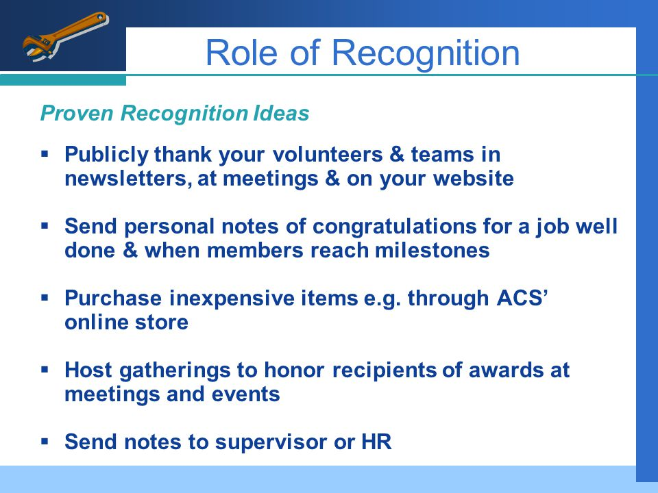 Role of Recognition Proven Recognition Ideas  Publicly thank your volunteers & teams in newsletters, at meetings & on your website  Send personal notes of congratulations for a job well done & when members reach milestones  Purchase inexpensive items e.g.