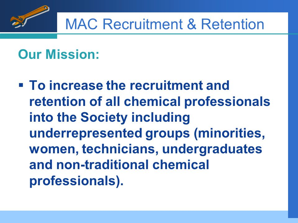 MAC Recruitment & Retention Our Mission:  To increase the recruitment and retention of all chemical professionals into the Society including underrepresented groups (minorities, women, technicians, undergraduates and non-traditional chemical professionals).