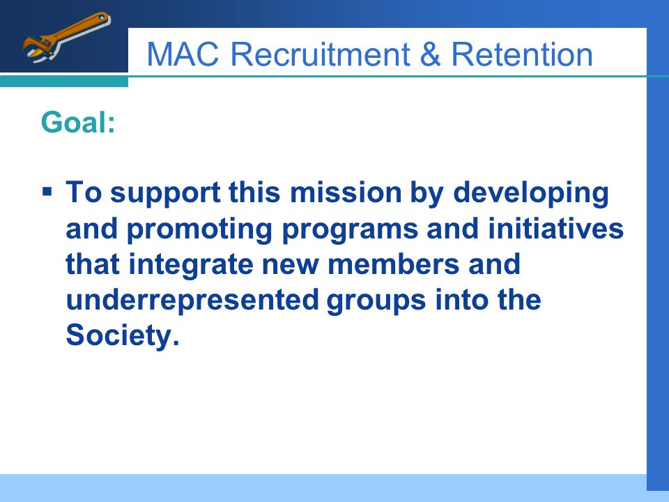 MAC Recruitment & Retention Goal:  To support this mission by developing and promoting programs and initiatives that integrate new members and underrepresented groups into the Society.