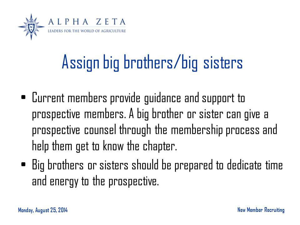 Monday, August 25, 2014 New Member Recruiting Assign big brothers/big sisters Current members provide guidance and support to prospective members.