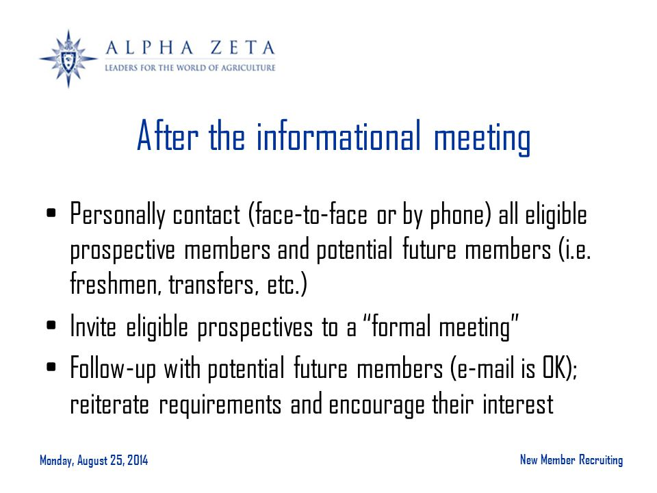 Monday, August 25, 2014 New Member Recruiting After the informational meeting Personally contact (face-to-face or by phone) all eligible prospective members and potential future members (i.e.