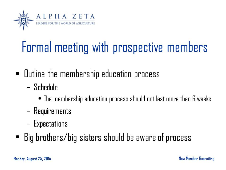 Monday, August 25, 2014 New Member Recruiting Formal meeting with prospective members Outline the membership education process –Schedule The membershi