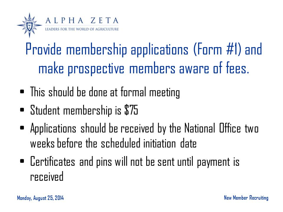 Monday, August 25, 2014 New Member Recruiting Provide membership applications (Form #1) and make prospective members aware of fees.