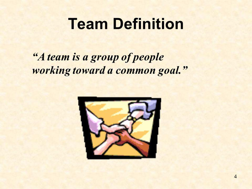 4 Team Definition A team is a group of people working toward a common goal.