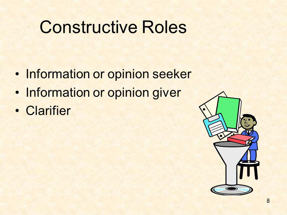 9 Constructive Roles (Cont.) Initiator – proposes ideas, processes and direction Elaborator – develops concepts more fully Orienter – familiarizes group with new ideas, or a new group member