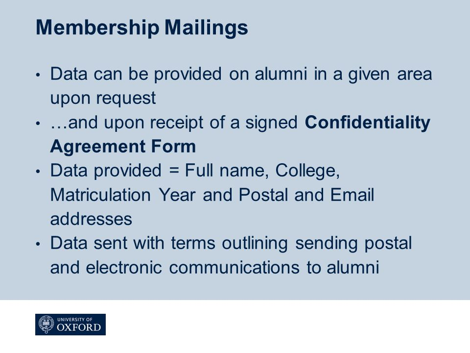 Membership Mailings Data can be provided on alumni in a given area upon request …and upon receipt of a signed Confidentiality Agreement Form Data prov