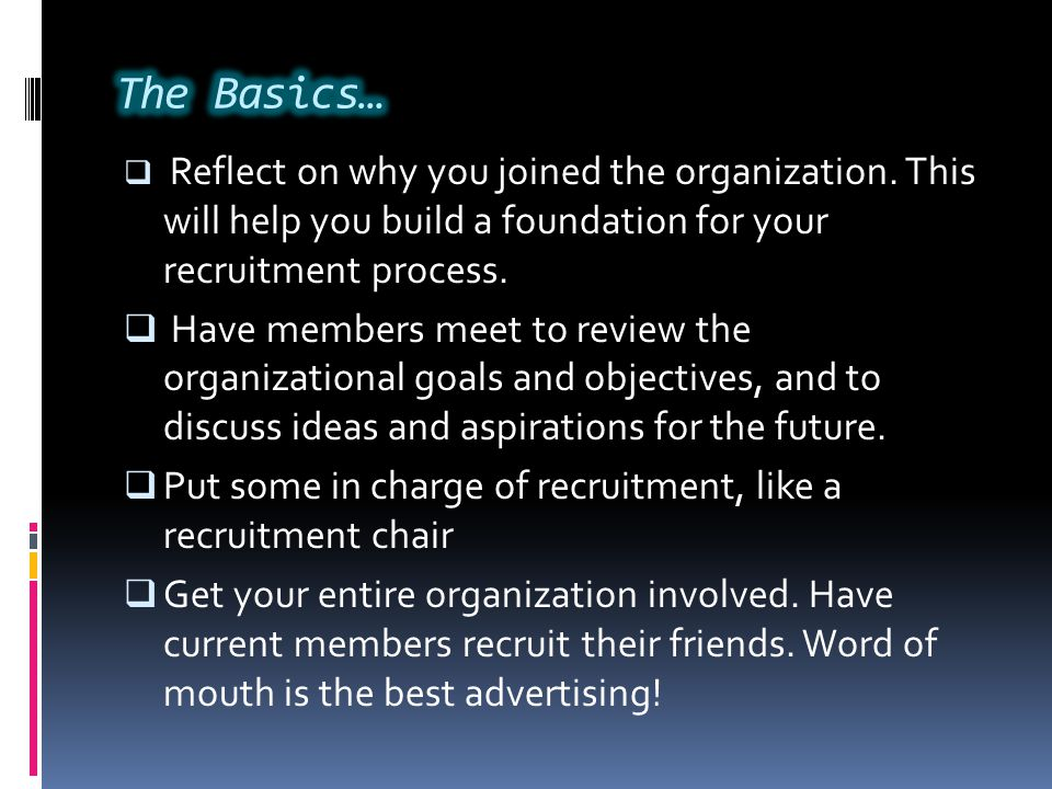  Reflect on why you joined the organization. This will help you build a foundation for your recruitment process.  Have members meet to review the or