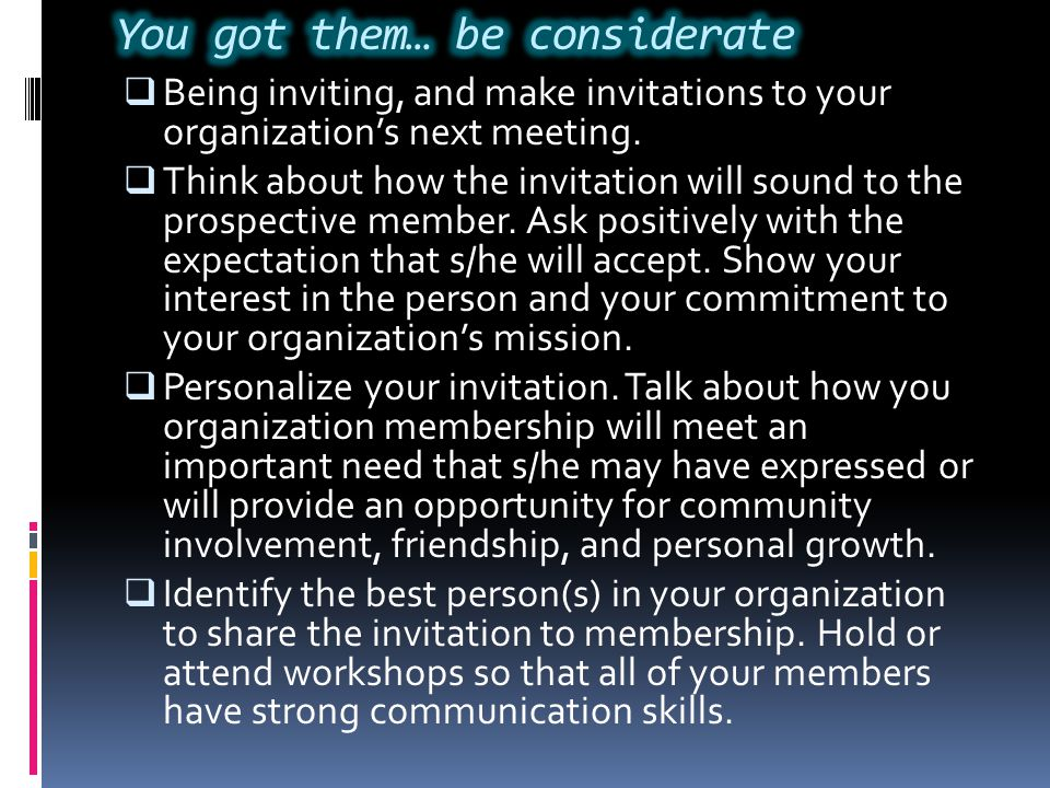  Being inviting, and make invitations to your organization's next meeting.  Think about how the invitation will sound to the prospective member. Ask