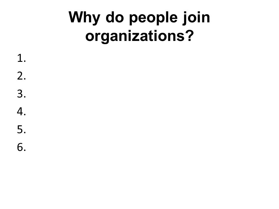 Why do people join organizations? 1. 2. 3. 4. 5. 6.