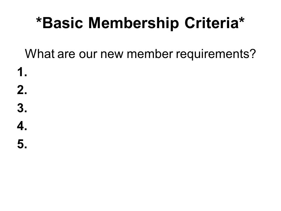 *Basic Membership Criteria* What are our new member requirements? 1. 2. 3. 4. 5.