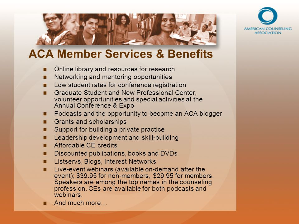 ACA Member Services & Benefits Online library and resources for research Networking and mentoring opportunities Low student rates for conference registration Graduate Student and New Professional Center, volunteer opportunities and special activities at the Annual Conference & Expo Podcasts and the opportunity to become an ACA blogger Grants and scholarships Support for building a private practice Leadership development and skill-building Affordable CE credits Discounted publications, books and DVDs Listservs, Blogs, Interest Networks Live-event webinars (available on-demand after the event); $39.95 for non-members, $29.95 for members.