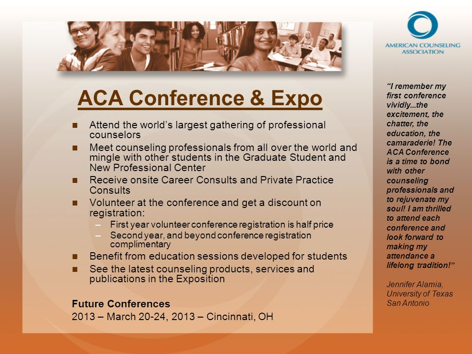 ACA Conference & Expo Attend the world's largest gathering of professional counselors Meet counseling professionals from all over the world and mingle with other students in the Graduate Student and New Professional Center Receive onsite Career Consults and Private Practice Consults Volunteer at the conference and get a discount on registration: – –First year volunteer conference registration is half price – –Second year, and beyond conference registration complimentary Benefit from education sessions developed for students See the latest counseling products, services and publications in the Exposition Future Conferences 2013 – March 20-24, 2013 – Cincinnati, OH I remember my first conference vividly...the excitement, the chatter, the education, the camaraderie.