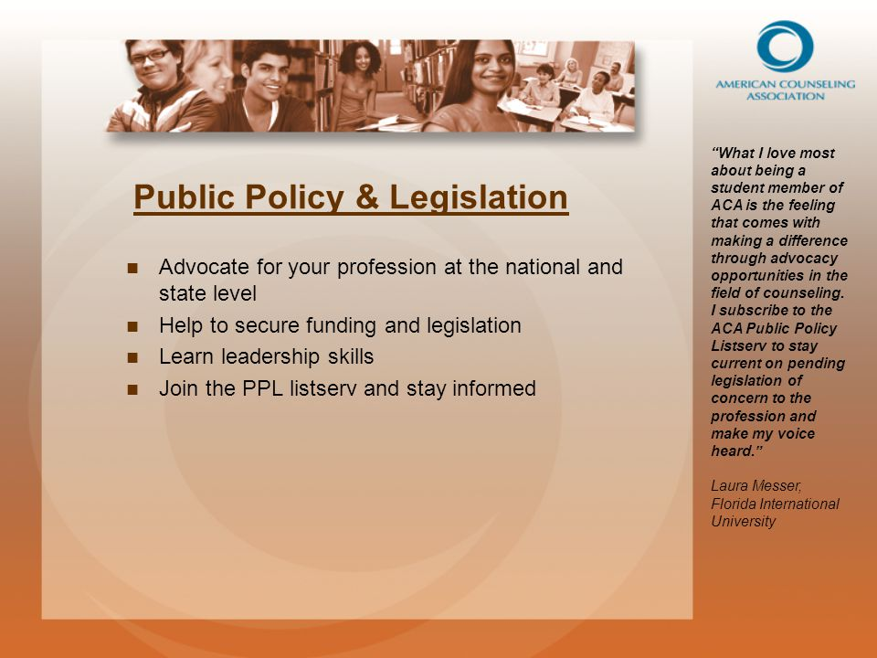 Public Policy & Legislation Advocate for your profession at the national and state level Help to secure funding and legislation Learn leadership skills Join the PPL listserv and stay informed What I love most about being a student member of ACA is the feeling that comes with making a difference through advocacy opportunities in the field of counseling.