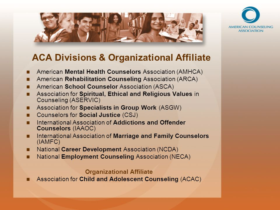 ACA Divisions & Organizational Affiliate American Mental Health Counselors Association (AMHCA) American Rehabilitation Counseling Association (ARCA) American School Counselor Association (ASCA) Association for Spiritual, Ethical and Religious Values in Counseling (ASERVIC) Association for Specialists in Group Work (ASGW) Counselors for Social Justice (CSJ) International Association of Addictions and Offender Counselors (IAAOC) International Association of Marriage and Family Counselors (IAMFC) National Career Development Association (NCDA) National Employment Counseling Association (NECA) Organizational Affiliate Association for Child and Adolescent Counseling (ACAC)