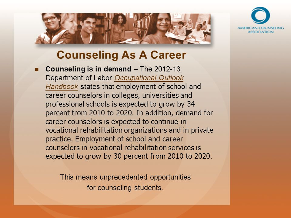 Counseling As A Career Counseling is in demand – The 2012-13 Department of Labor Occupational Outlook Handbook states that employment of school and career counselors in colleges, universities and professional schools is expected to grow by 34 percent from 2010 to 2020.