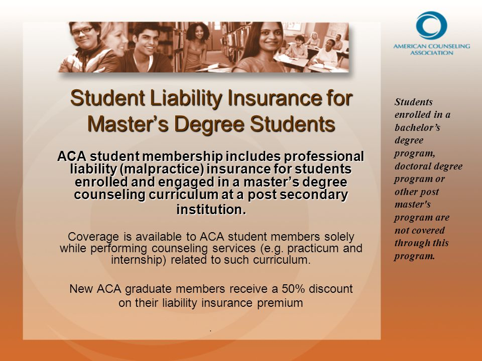 Student Liability Insurance for Master's Degree Students ACA student membership includes professional liability (malpractice) insurance for students enrolled and engaged in a master's degree counseling curriculum at a post secondary institution.