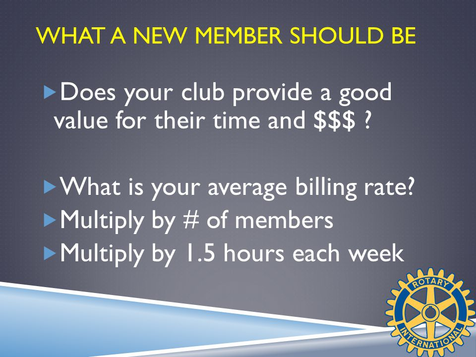 WHAT A NEW MEMBER SHOULD BE  Does your club provide a good value for their time and $$$ .