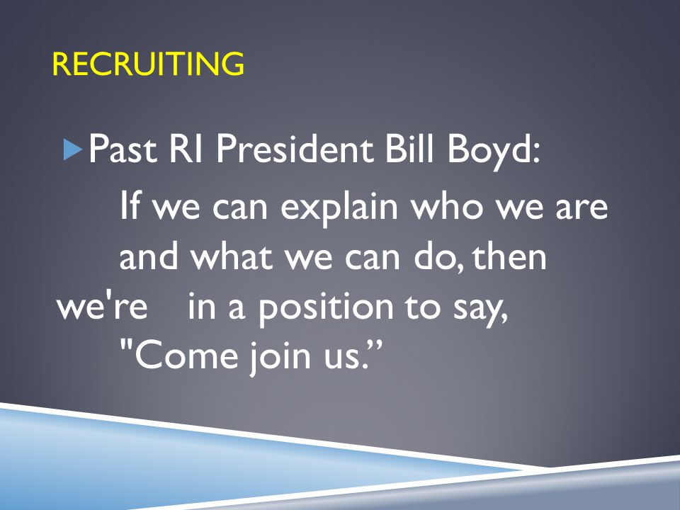 RECRUITING  Past RI President Bill Boyd: If we can explain who we are and what we can do, then we re in a position to say, Come join us.