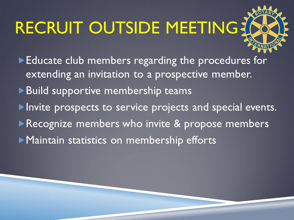 RECRUIT OUTSIDE MEETING  Educate club members regarding the procedures for extending an invitation to a prospective member.