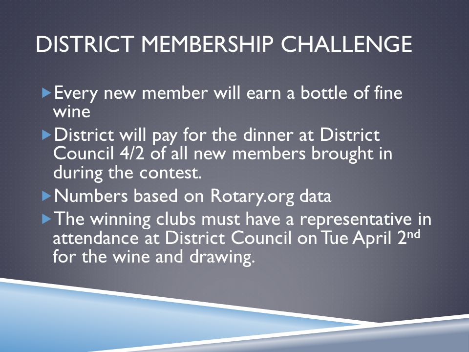 DISTRICT MEMBERSHIP CHALLENGE  Every new member will earn a bottle of fine wine  District will pay for the dinner at District Council 4/2 of all new members brought in during the contest.